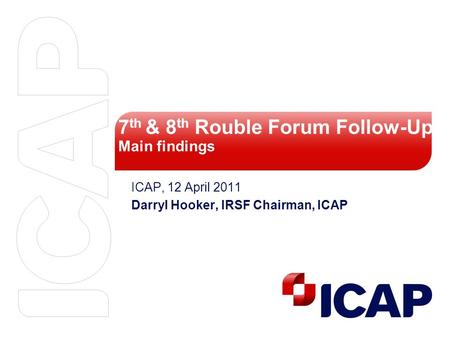7 th & 8 th Rouble Forum Follow-Up Main findings ICAP, 12 April 2011 Darryl Hooker, IRSF Chairman, ICAP.