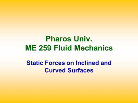 Pharos Univ. ME 259 Fluid Mechanics Static Forces on Inclined and Curved Surfaces.