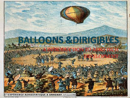 A INTRODUCTION TO AERO TECH DEVELOPMENT. FRENCH BROTHERS On 25 th April 1783 launched the first true hot air balloon in annonay, France. That rose 305mt.