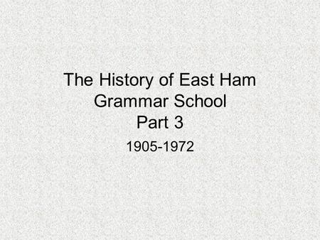 The History of East Ham Grammar School Part 3 1905-1972.