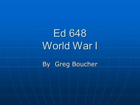 Ed 648 World War I By Greg Boucher. Allies: Central Powers; Germany, Austria, Turkey Allies: Central Powers; Germany, Austria, Turkey Western Allies: