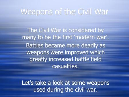 Weapons of the Civil War The Civil War is considered by many to be the first 'modern war'. Battles became more deadly as weapons were improved which greatly.