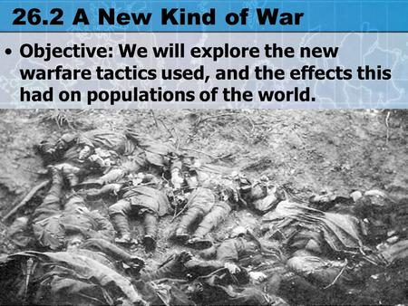 26.2 A New Kind of War Objective: We will explore the new warfare tactics used, and the effects this had on populations of the world.