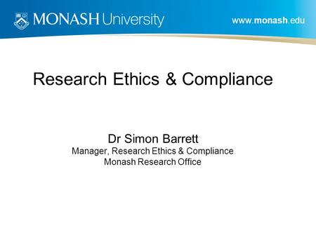 Www.monash.edu Research Ethics & Compliance Dr Simon Barrett Manager, Research Ethics & Compliance Monash Research Office.