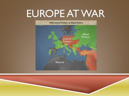 EUROPE AT WAR. CENTRAL POWERS VS. ALLIES  By the end of the war, the two sides were: Central Powers Austria-Hungary Germany Bulgaria Ottoman Empire Allies.