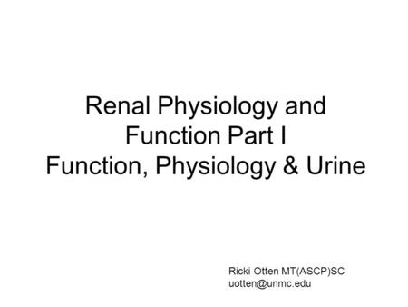 Renal Physiology and Function Part I Function, Physiology & Urine Ricki Otten MT(ASCP)SC