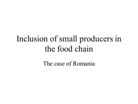 Inclusion of small producers in the food chain The case of Romania.