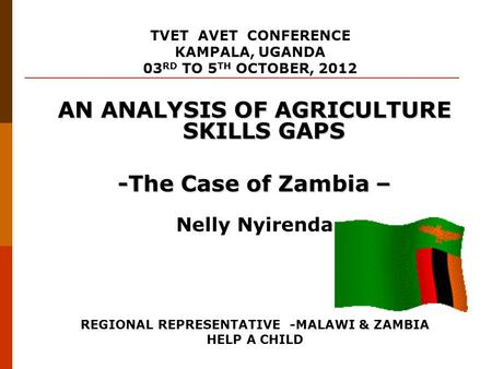 AN ANALYSIS OF AGRICULTURE SKILLS GAPS -The Case of Zambia – Nelly Nyirenda REGIONAL REPRESENTATIVE -MALAWI & ZAMBIA HELP A CHILD TVET AVET CONFERENCE.