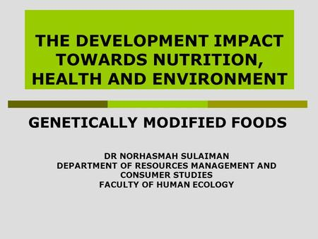 THE DEVELOPMENT IMPACT TOWARDS NUTRITION, HEALTH AND ENVIRONMENT GENETICALLY MODIFIED FOODS DR NORHASMAH SULAIMAN DEPARTMENT OF RESOURCES MANAGEMENT AND.