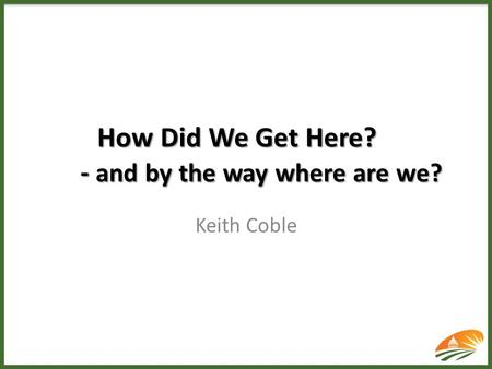 How Did We Get Here? - and by the way where are we? Keith Coble.