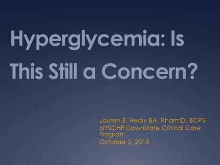 Hyperglycemia: Is This Still a Concern? Lauren E. Healy BA, PharmD, BCPS NYSCHP Downstate Critical Care Program October 2, 2015.