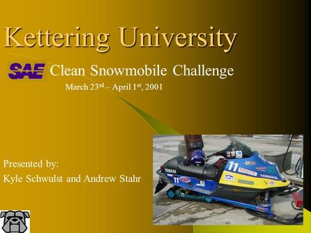 Kettering University Clean Snowmobile Challenge March 23 rd – April 1 st, 2001 Presented by: Kyle Schwulst and Andrew Stahr.