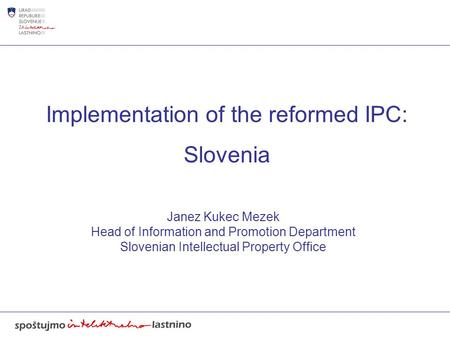 Implementation of the reformed IPC: Slovenia Janez Kukec Mezek Head of Information and Promotion Department Slovenian Intellectual Property Office.