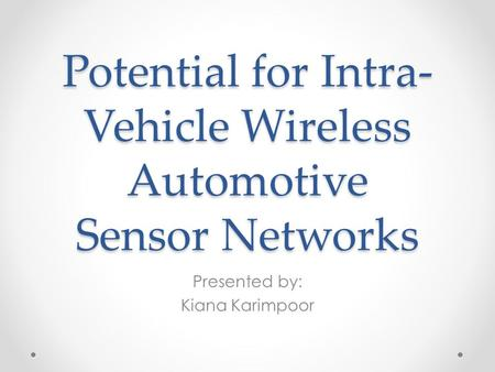 Potential for Intra- Vehicle Wireless Automotive Sensor Networks Presented by: Kiana Karimpoor.