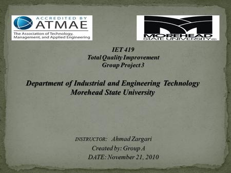 IET 419 Total Quality Improvement Group Project 3 Department of Industrial and Engineering Technology Morehead State University INSTRUCTOR : Ahmad Zargari.
