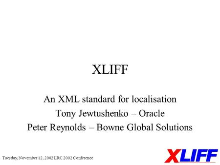 Tuesday, November 12, 2002 LRC 2002 Conference XLIFF An XML standard for localisation Tony Jewtushenko – Oracle Peter Reynolds – Bowne Global Solutions.