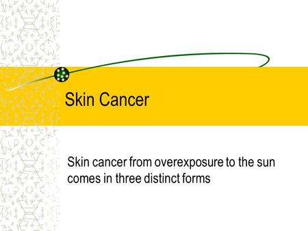 Skin Cancer Skin cancer from overexposure to the sun comes in three distinct forms.