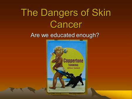The Dangers of Skin Cancer Are we educated enough?