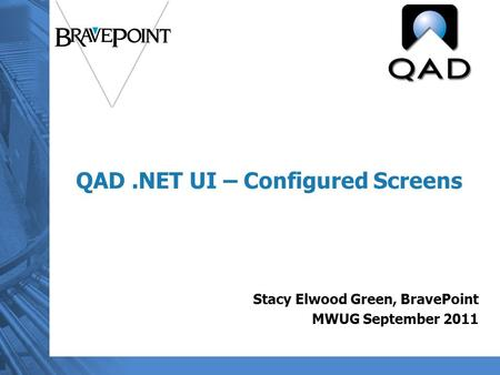 QAD.NET UI – Configured Screens Stacy Elwood Green, BravePoint MWUG September 2011.