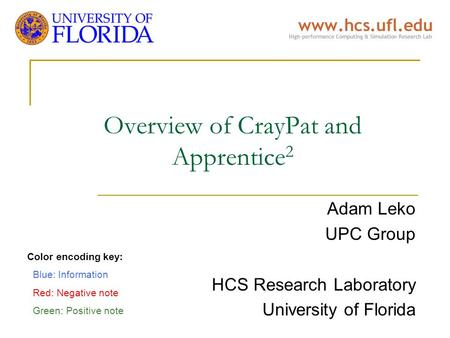 Overview of CrayPat and Apprentice 2 Adam Leko UPC Group HCS Research Laboratory University of Florida Color encoding key: Blue: Information Red: Negative.
