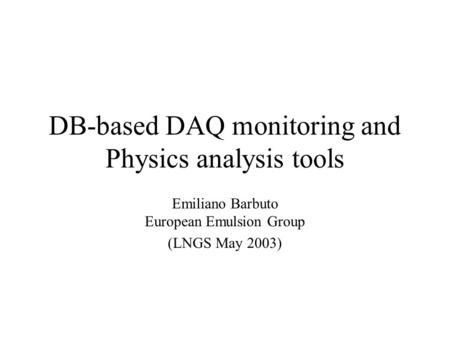 DB-based DAQ monitoring and Physics analysis tools Emiliano Barbuto European Emulsion Group (LNGS May 2003)