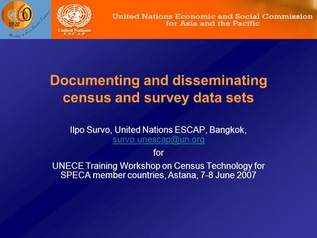 Documenting and disseminating census and survey data sets Ilpo Survo, United Nations ESCAP, Bangkok,  for UNECE.