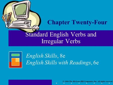 © 2006 The McGraw-Hill Companies, Inc. All rights reserved. English Skills, 8e English Skills with Readings, 6e Chapter Twenty-Four Standard English Verbs.