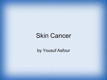 Skin Cancer by Yousuf Asfour. Causes  The primary cause of skin cancer is ultraviolent rays from sun exposure   Smoking tobacco can also cause skin.