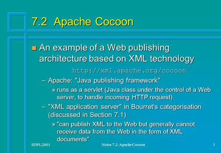 SDPL 2001Notes 7.2: Apache Cocoon1 7.2 Apache Cocoon An example of a Web publishing architecture based on XML technology  An.