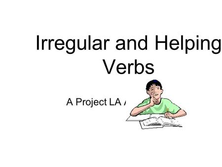 Irregular and Helping Verbs A Project LA Activity.