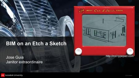 © 2012 Autodesk BIM on an Etch a Sketch Jose Guia Janitor extraordinaire