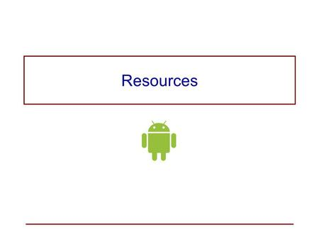 Resources. Application Resources Resources are strings, images, and other pieces of application information that are stored and maintained (externalized)