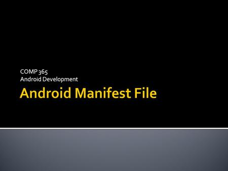 COMP 365 Android Development.  Every android application has a manifest file called AndroidManifest.xml  Found in the Project folder  Contains critical.