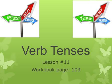 Verb Tenses Lesson #11 Workbook page: 103. Student will be able to write sentences using present, past, and future verb tense. Students will use irregular.