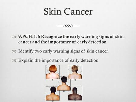 Skin CancerSkin Cancer  9.PCH.1.6 Recognize the early warning signs of skin cancer and the importance of early detection  Identify two early warning.