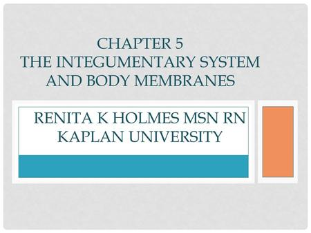 CHAPTER 5 THE INTEGUMENTARY SYSTEM AND BODY MEMBRANES RENITA K HOLMES MSN RN KAPLAN UNIVERSITY.