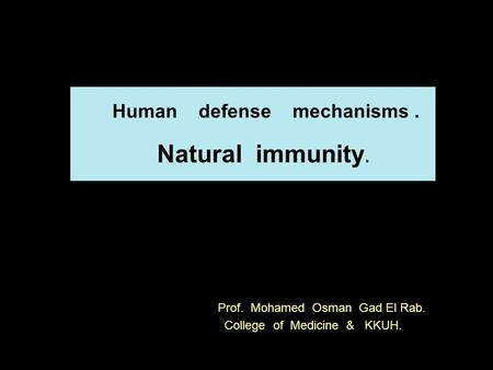 Prof. Mohamed Osman Gad El Rab. Prof. Mohamed Osman Gad El Rab. College of Medicine & KKUH. Human defense mechanisms. Natural immunity.
