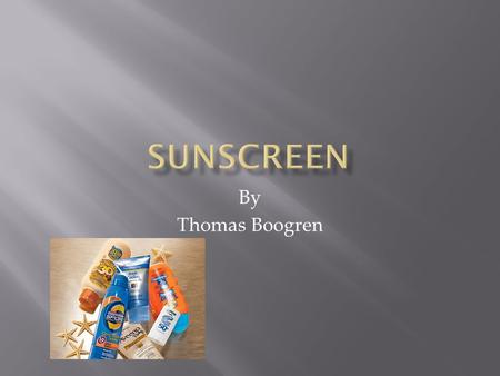 By Thomas Boogren.  I will be answering my main questions what minerals are found in sunscreen and how do they work to protect your skin from UV rays.