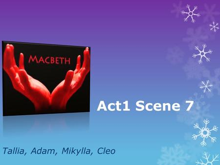 Act1 Scene 7 Tallia, Adam, Mikylla, Cleo.  Macbeth expresses his concern about the murder towards Lady Macbeth.  Lady Macbeth starts to question Macbeth's.