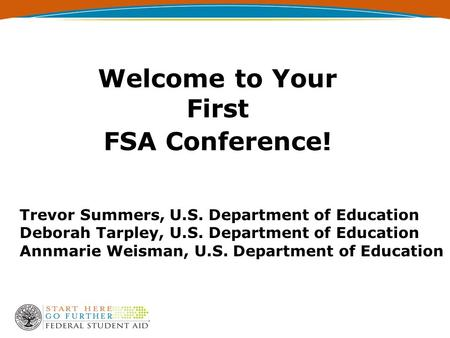 Welcome to Your First FSA Conference! Trevor Summers, U.S. Department of Education Deborah Tarpley, U.S. Department of Education Annmarie Weisman, U.S.