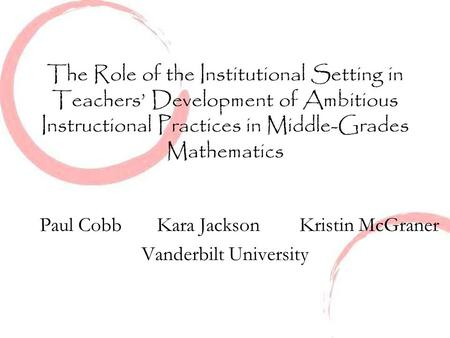The Role of the Institutional Setting in Teachers' Development of Ambitious Instructional Practices in Middle-Grades Mathematics Paul Cobb Kara Jackson.