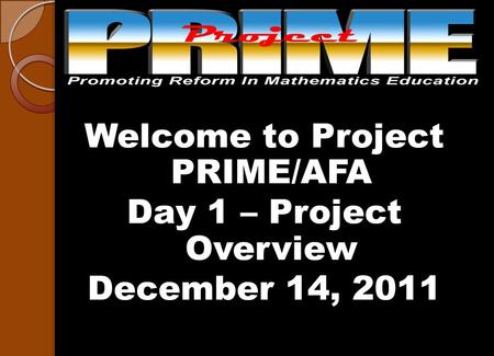 Welcome to Project PRIME/AFA Day 1 – Project Overview December 14, 2011.