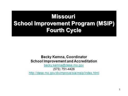 1 Missouri School Improvement Program (MSIP) Fourth Cycle Becky Kemna, Coordinator School Improvement and Accreditation (573) 751-4426.
