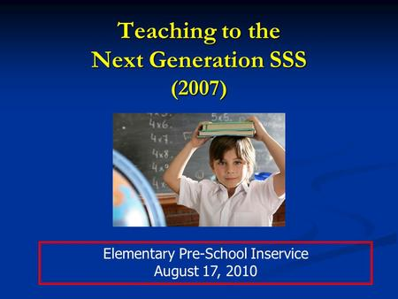 Teaching to the Next Generation SSS (2007) Elementary Pre-School Inservice August 17, 2010.