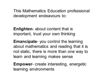 This Mathematics Education professional development endeavours to: Enlighten- about content that is important, trust your own thinking Emancipate- you.