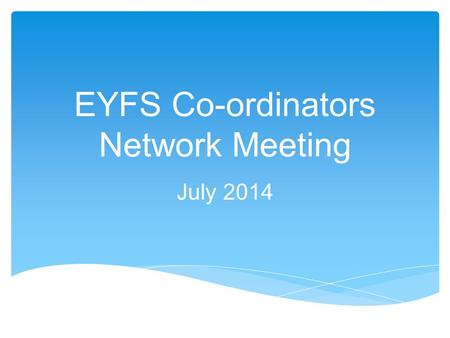 EYFS Co-ordinators Network Meeting July 2014. o Transition to Year 1 discussions o Focus on 'emerging' and 'exceeding' o Focus on 'gaps' for 'expected'