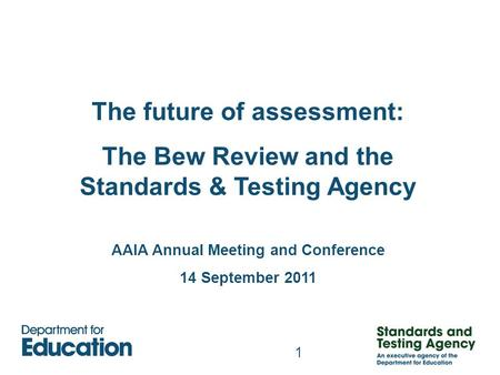 1 The future of assessment: The Bew Review and the Standards & Testing Agency AAIA Annual Meeting and Conference 14 September 2011.