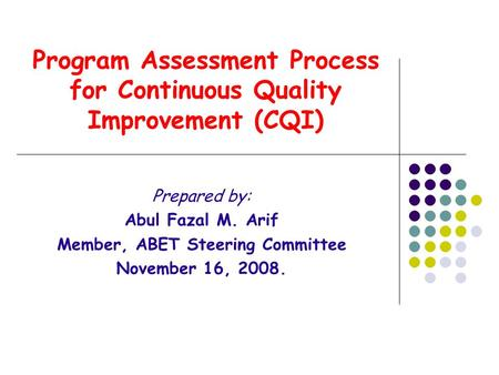Program Assessment Process for Continuous <strong>Quality</strong> Improvement (CQI) Prepared by: Abul Fazal M. Arif Member, ABET Steering Committee November 16, 2008.