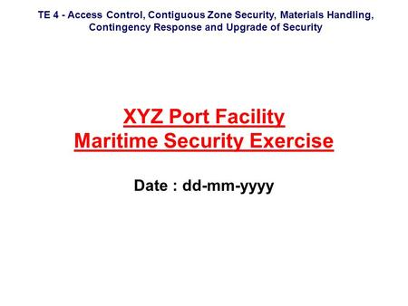 TE 4 - Access Control, Contiguous Zone Security, Materials Handling, Contingency Response and Upgrade of Security XYZ Port Facility Maritime Security Exercise.