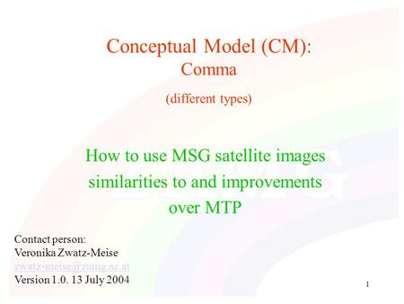 1 Conceptual Model (CM): Comma (different types) How to use MSG satellite images similarities to and improvements over MTP Contact person: Veronika Zwatz-Meise.